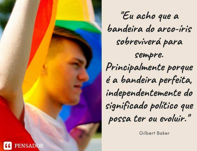 Eu acho que a bandeira do arco-íris sobreviverá para sempre. Principalmente porque é a bandeira perfeita, independentemente do significado político que possa ter ou evoluir. Gilbert Baker