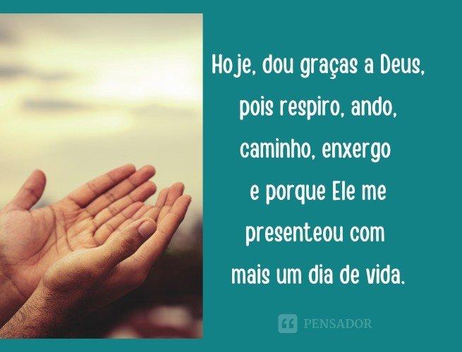 Hoje, dou graças a Deus, pois respiro, ando, caminho, enxergo e porque Ele me presenteou com mais um dia de vida.