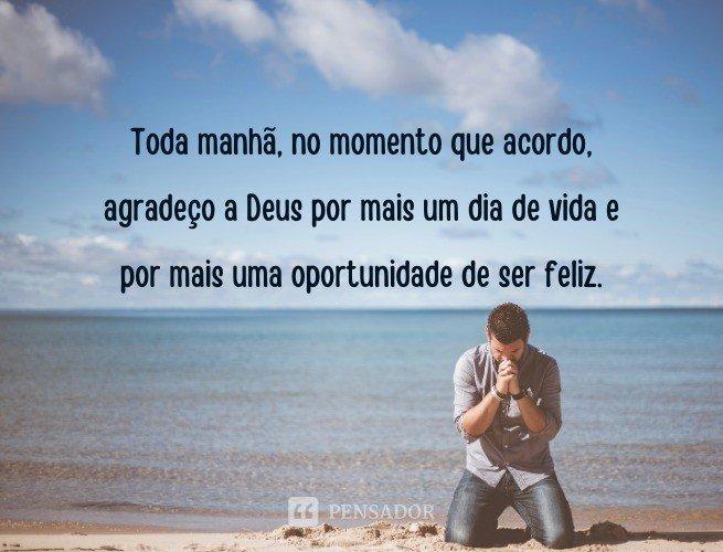 Toda manhã, no momento que acordo, agradeço a Deus por mais um dia de vida e por mais uma oportunidade de ser feliz.