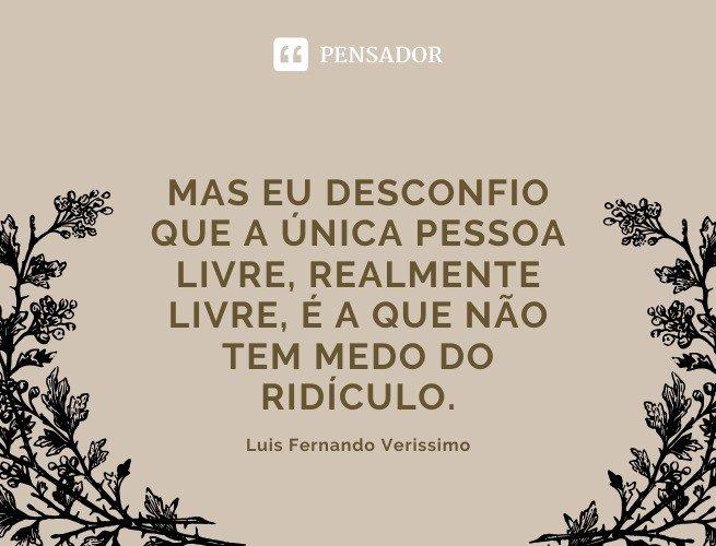 Mas eu desconfio que a única pessoa livre, realmente livre, é a que não tem medo do ridículo. Luis Fernando Verissimo