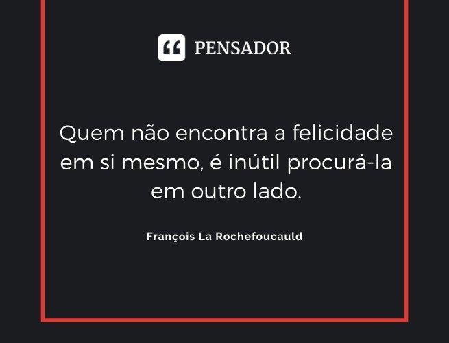 Quem não encontra a felicidade em si mesmo, é inútil procurá-la em outro lado. François La Rochefoucauld