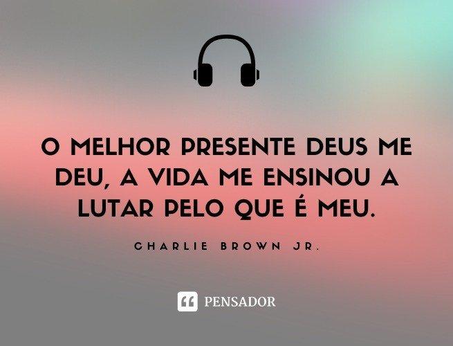 O melhor presente Deus me deu, a vida me ensinou a lutar pelo que é meu.  Charlie Brown Jr.