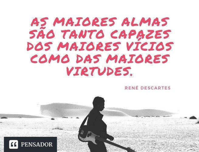 As maiores almas são tanto capazes dos maiores vícios como das maiores virtudes. René Descartes