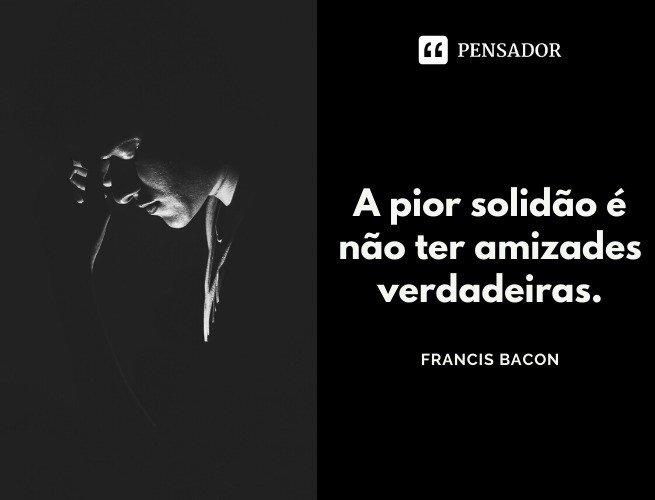 A pior solidão é não ter amizades verdadeiras. Francis Bacon