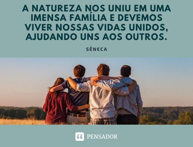 A natureza nos uniu em uma imensa família e devemos viver nossas vidas unidos, ajudando uns aos outros. Sêneca