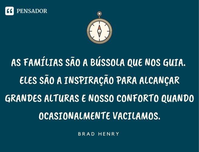 As famílias são a bússola que nos guia. Eles são a inspiração para alcançar grandes alturas e nosso conforto quando ocasionalmente vacilamos. Brad Henry