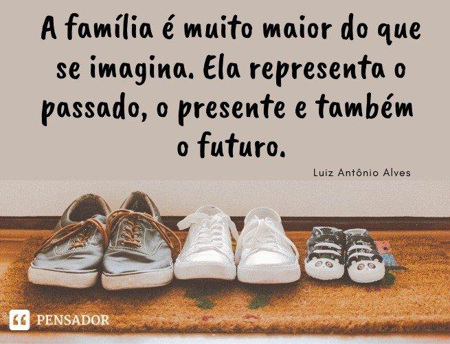 A família é muito maior do que se imagina. Ela representa o passado, o presente e também o futuro. Luiz Antônio Alves