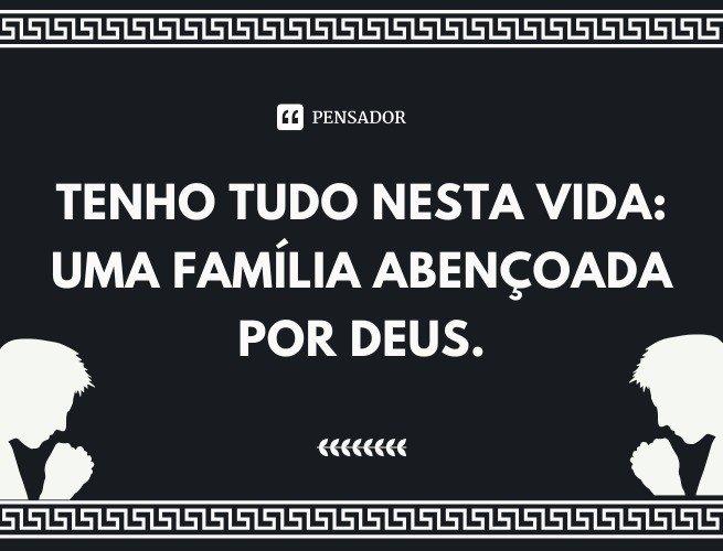 Tenho tudo nesta vida: uma família abençoada por Deus.