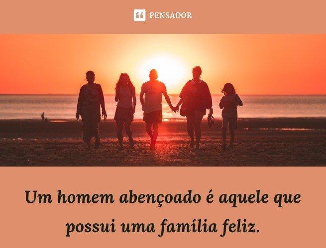 Um homem abençoado é aquele que possui uma família feliz.
