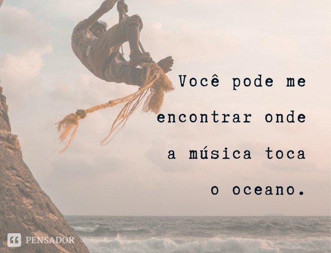Você pode me encontrar onde a música toca o oceano.