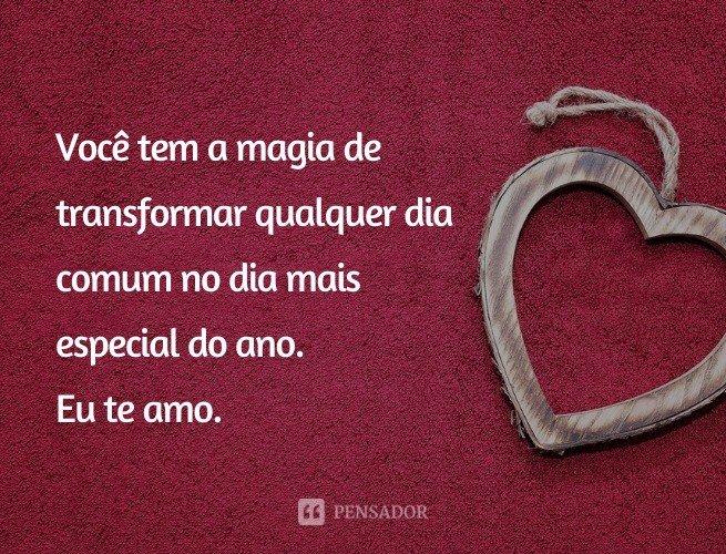 Você tem a magia de transformar qualquer dia comum no dia mais especial do ano. Eu te amo.