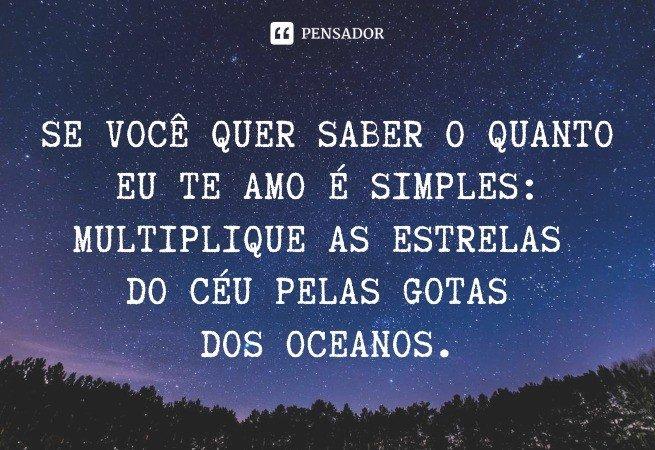 Se você quer saber o quanto eu te amo é simples: Multiplique as estrelas do céu pelas gotas dos oceanos.