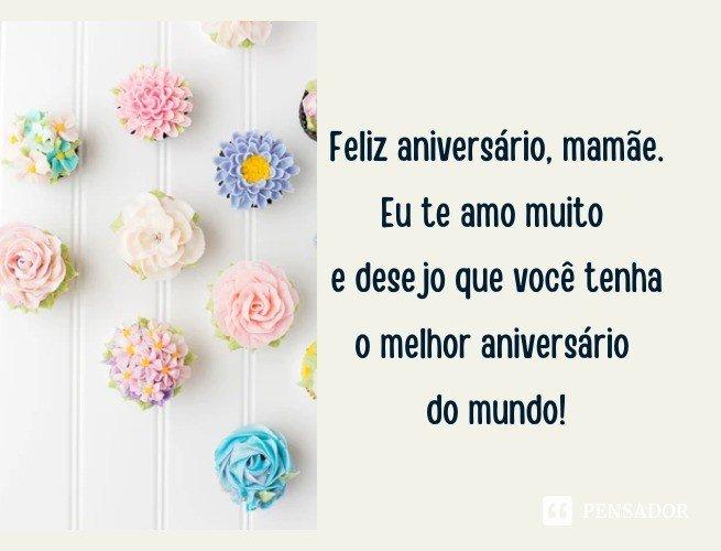 Feliz aniversário, mamãe. Eu te amo muito e desejo que você tenha o melhor aniversário do mundo!