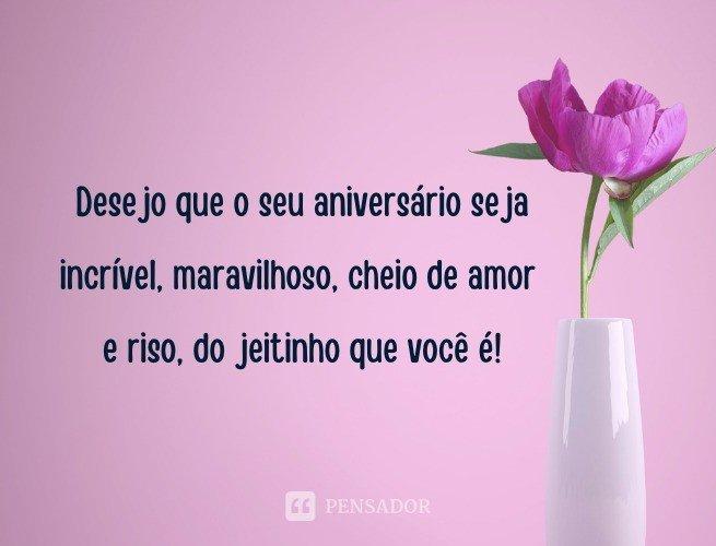 Desejo que o seu aniversário seja incrível, maravilhoso, cheio de amor e riso, do jeitinho que você é!