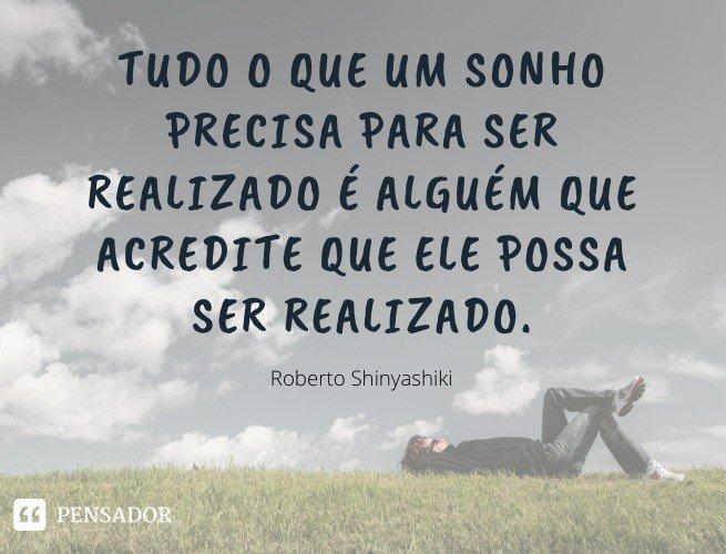 Tudo o que um sonho precisa para ser realizado é alguém que acredite que ele possa ser realizado.  Roberto Shinyashiki