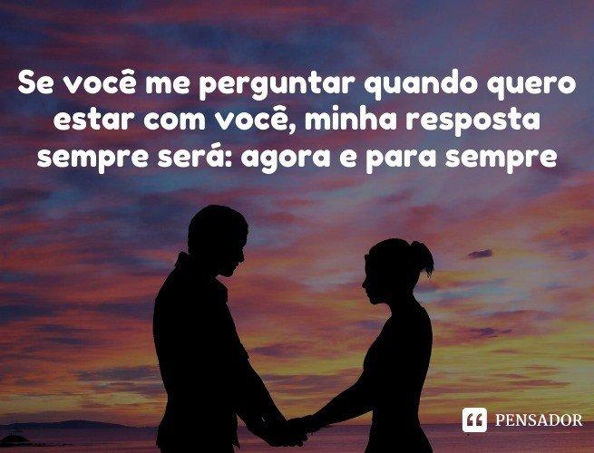 Se você me perguntar quando quero estar com você, minha resposta sempre será: agora e para sempre.