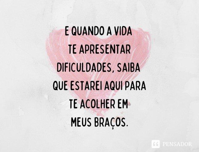 E quando a vida te apresentar dificuldades, saiba que estarei aqui para te acolher em meus braços.