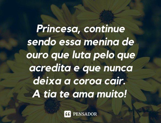 Princesa, continue sendo essa menina de ouro que luta pelo que acredita e que nunca deixa a coroa cair. A tia te ama muito!