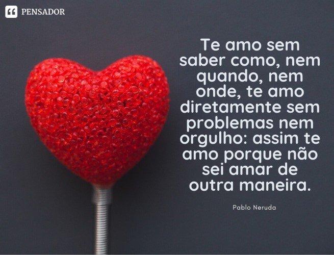 Te amo sem saber como, nem quando, nem onde, te amo diretamente sem problemas nem orgulho: assim te amo porque não sei amar de outra maneira. Pablo Neruda