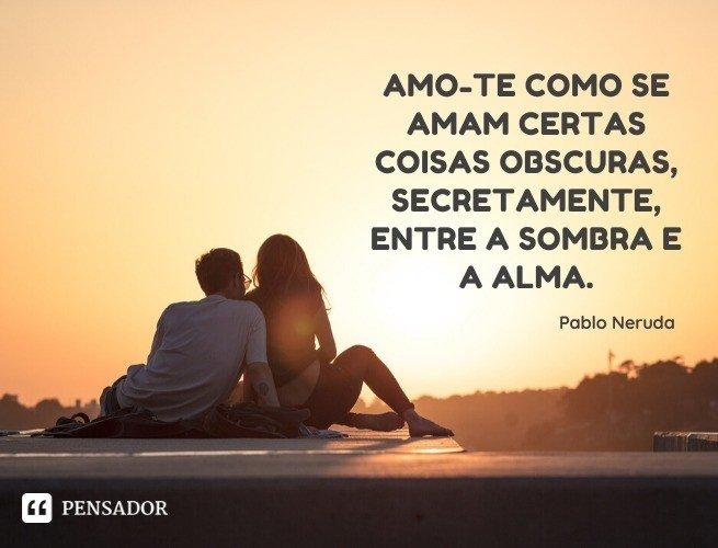 Amo-te como se amam certas coisas obscuras, secretamente, entre a sombra e a alma. Pablo Neruda