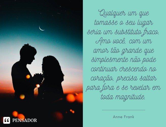 Qualquer um que tomasse o seu lugar seria um substituto fraco. Amo você, com um amor tão grande que simplesmente não pode continuar crescendo no coração, precisa saltar para fora e se revelar em toda magnitude. Anne Frank