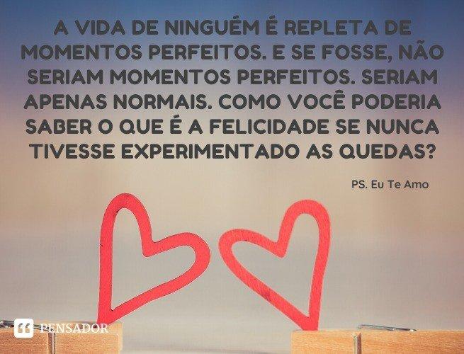 A vida de ninguém é repleta de momentos perfeitos. E se fosse, não seriam momentos perfeitos. Seriam apenas normais. Como você poderia saber o que é a felicidade se nunca tivesse experimentado as quedas? PS. Eu Te Amo