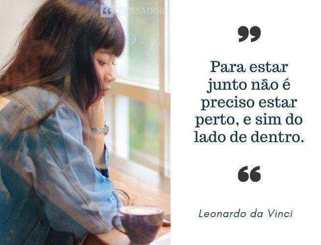 Para estar junto não é preciso estar perto, e sim do lado de dentro. Leonardo da Vinci