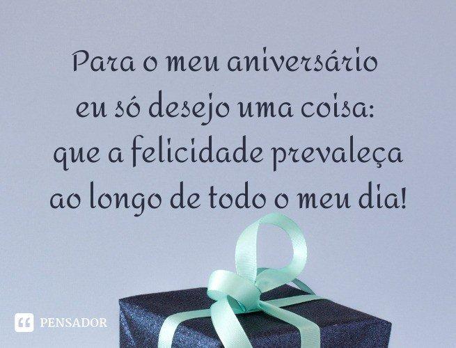 Para o meu aniversário eu só desejo uma coisa: que a felicidade prevaleça ao longo de todo o meu dia!