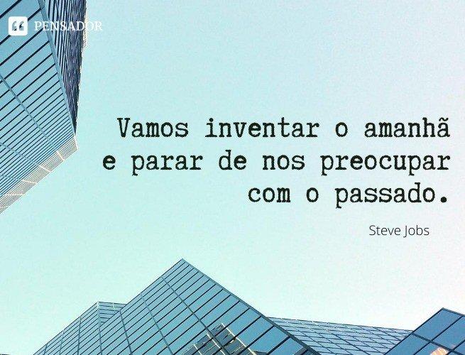 Vamos inventar o amanhã e parar de nos preocupar com o passado.  Steve Jobs