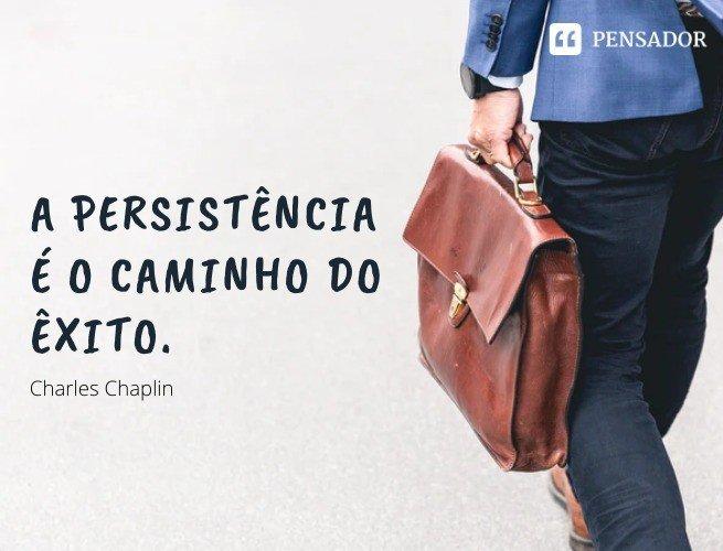 A persistência é o caminho do êxito.  Charles Chaplin
