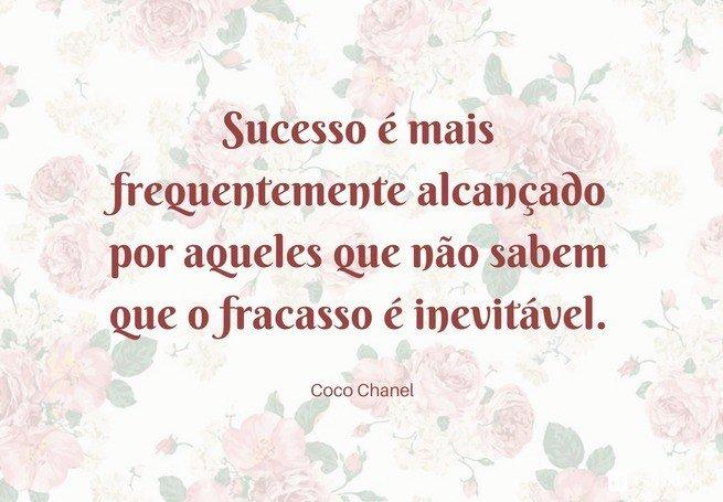 Sucesso é mais frequentemente alcançado por aqueles que não sabem que o fracasso é inevitável.  Coco Chanel