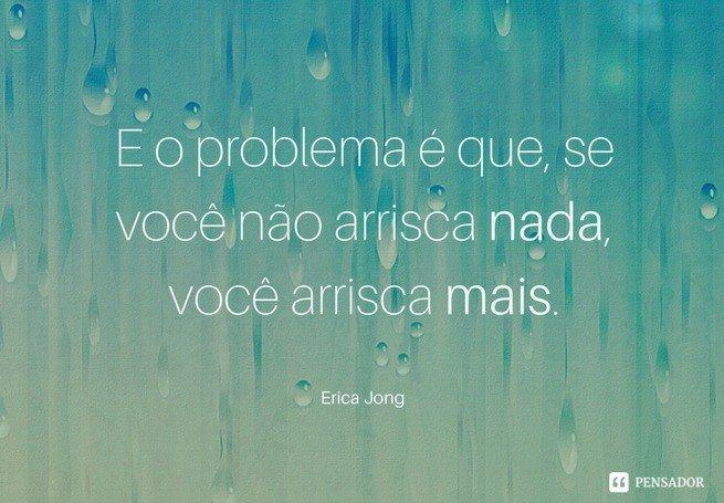 E o problema é que, se você não arrisca nada, você arrisca mais.  Erica Jong