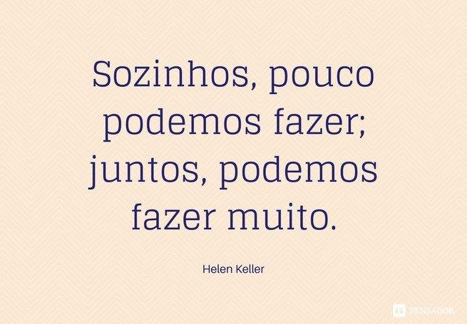Sozinhos, pouco podemos fazer; juntos, podemos fazer muito.  Helen Keller