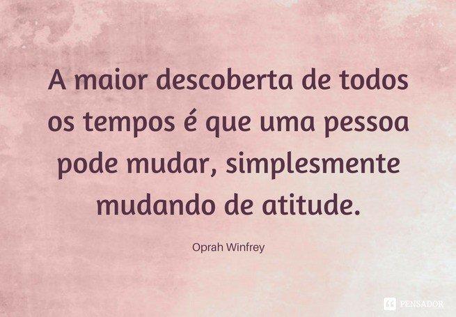 A maior descoberta de todos os tempos é que uma pessoa pode mudar, simplesmente mudando de atitude.  Oprah Winfrey