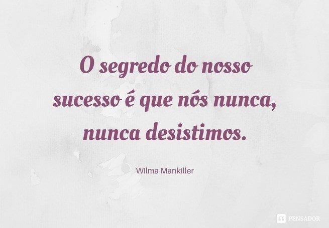 O segredo do nosso sucesso é que nós nunca, nunca desistimos.  Wilma Mankiller