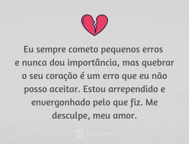Eu sempre cometo pequenos erros e nunca dou importância, mas quebrar o seu coração é um erro que eu não posso aceitar. Estou arrependido e envergonhado pelo que fiz. Me desculpe, meu amor.
