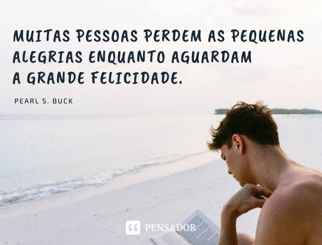 Muitas pessoas perdem as pequenas alegrias enquanto aguardam a grande felicidade. Pearl S. Buck