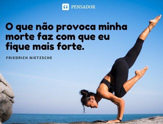 O que não provoca minha morte faz com que eu fique mais forte. Friedrich Nietzsche