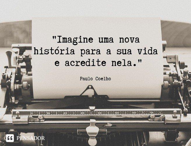 Imagine uma nova história para a sua vida e acredite nela. Paulo Coelho