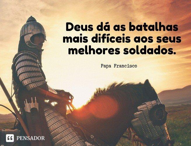 Deus dá as batalhas mais difíceis aos seus melhores soldados. Papa Francisco