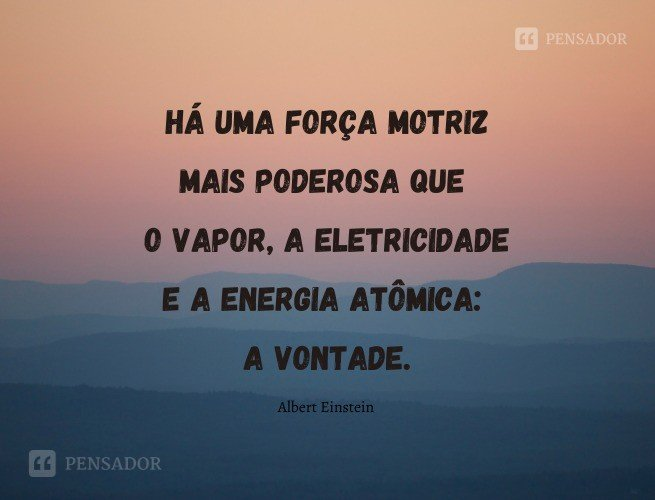 Há uma força motriz mais poderosa que o vapor, a eletricidade e a energia atômica: a vontade.  Albert Einstein