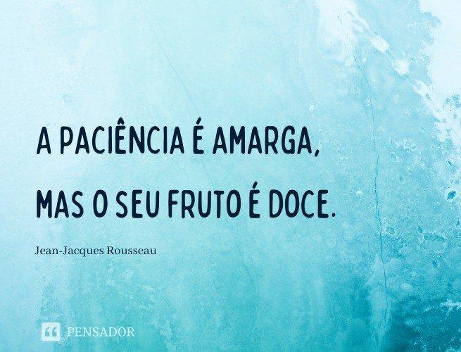 A paciência é amarga, mas o seu fruto é doce.  Jean-Jacques Rousseau