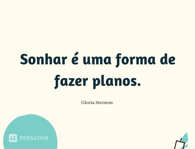 Sonhar é uma forma de fazer planos.  Gloria Steinem