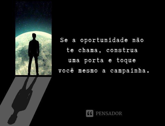 Se a oportunidade não te chama, construa uma porta e toque você mesmo a campainha.