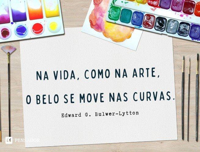 Na vida, como na arte, o belo se move nas curvas.  Edward G. Bulwer-Lytton