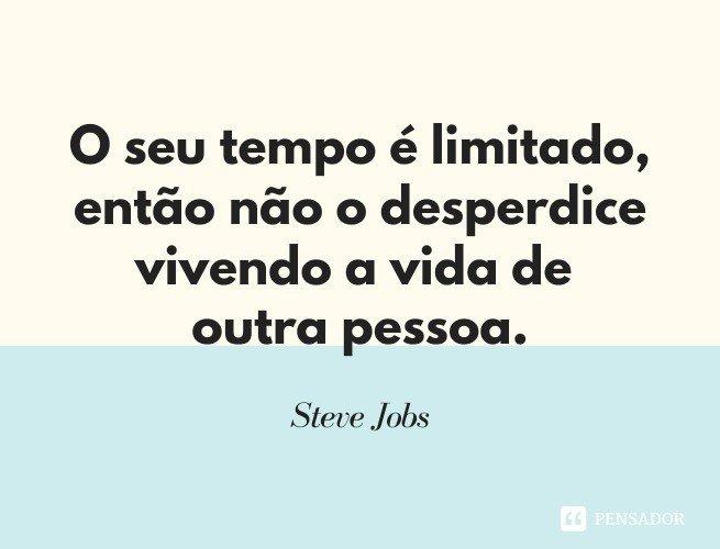 O seu tempo é limitado, então não o desperdice vivendo a vida de outra pessoa.  Steve Jobs