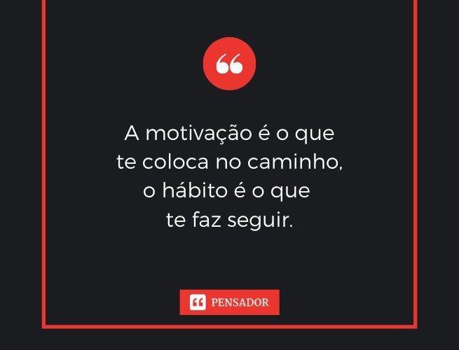 A motivação é o que te coloca no caminho, o hábito é o que te faz seguir.