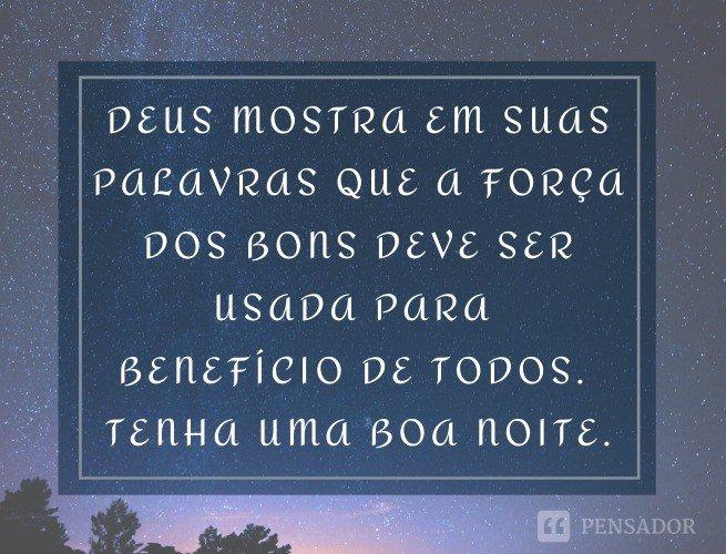 Deus mostra em suas palavras que a força dos bons deve ser usada para benefício de todos. Tenha uma boa noite.