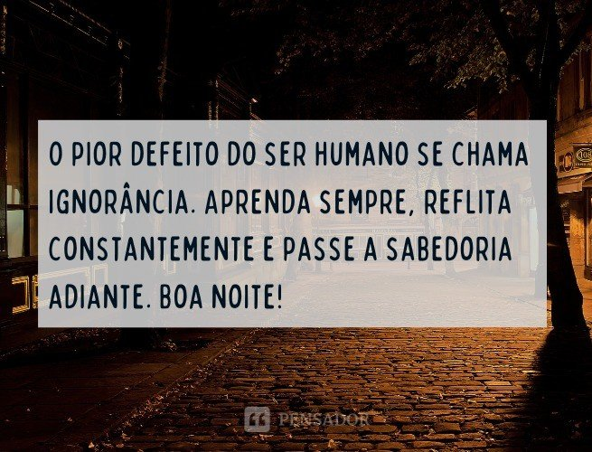 O pior defeito do ser humano se chama ignorância. Aprenda sempre, reflita constantemente e passe a sabedoria adiante!