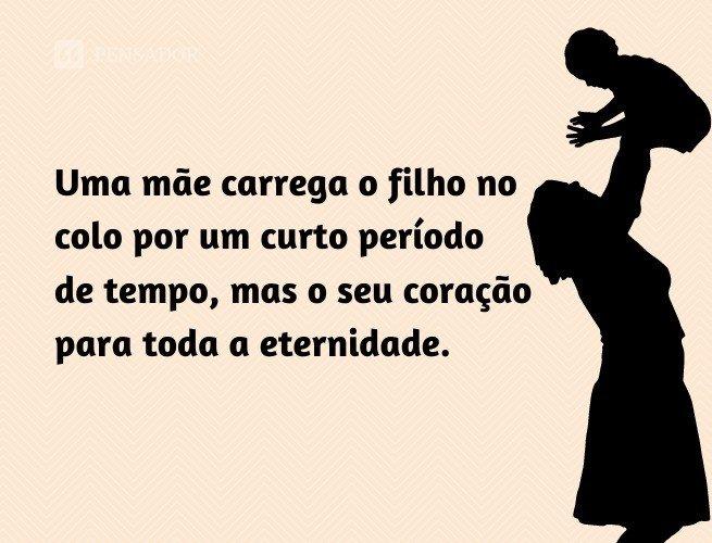 Uma mãe carrega o filho no colo por um curto período de tempo, mas o seu coração para toda a eternidade.